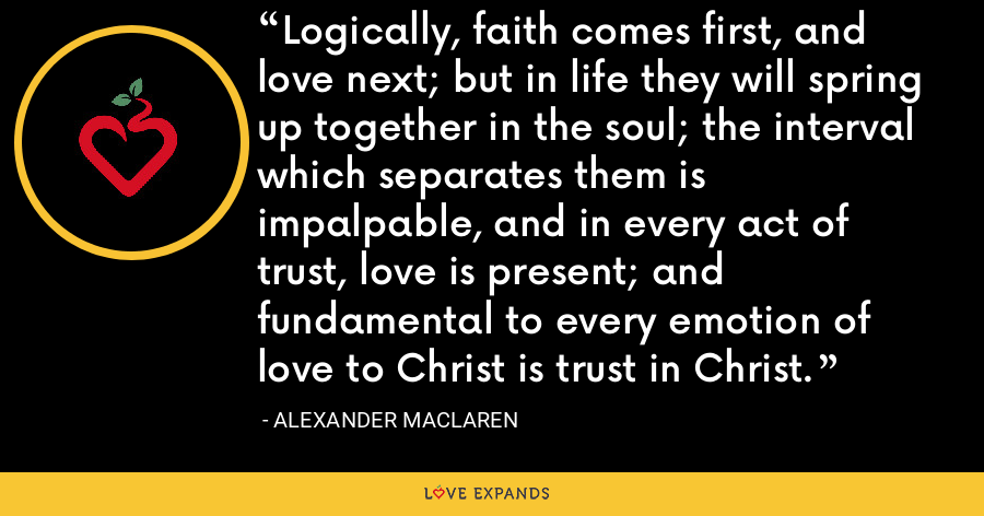 Logically, faith comes first, and love next; but in life they will spring up together in the soul; the interval which separates them is impalpable, and in every act of trust, love is present; and fundamental to every emotion of love to Christ is trust in Christ. - Alexander MacLaren