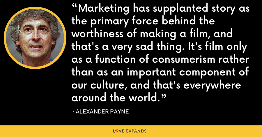 Marketing has supplanted story as the primary force behind the worthiness of making a film, and that's a very sad thing. It's film only as a function of consumerism rather than as an important component of our culture, and that's everywhere around the world. - Alexander Payne