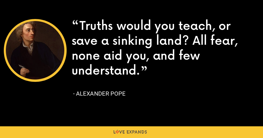 Truths would you teach, or save a sinking land? All fear, none aid you, and few understand. - Alexander Pope