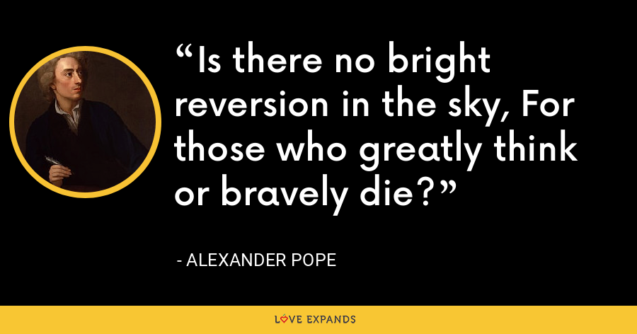 Is there no bright reversion in the sky, For those who greatly think or bravely die? - Alexander Pope