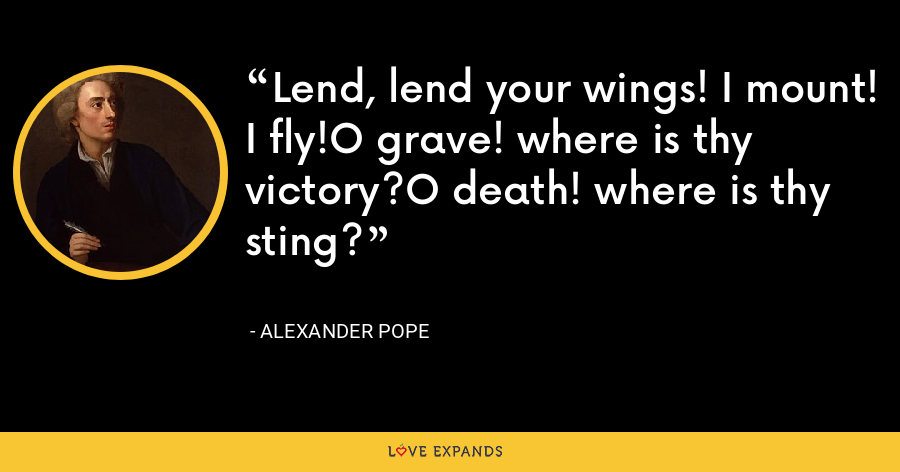 Lend, lend your wings! I mount! I fly!O grave! where is thy victory?O death! where is thy sting? - Alexander Pope