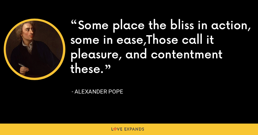 Some place the bliss in action, some in ease,Those call it pleasure, and contentment these. - Alexander Pope
