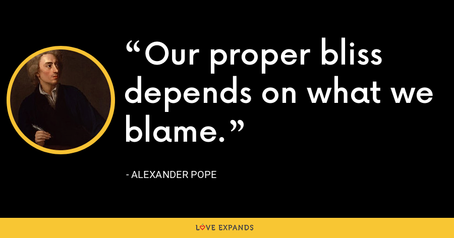 Our proper bliss depends on what we blame. - Alexander Pope