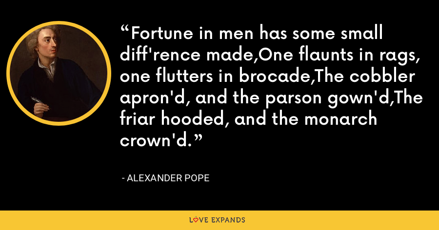 Fortune in men has some small diff'rence made,One flaunts in rags, one flutters in brocade,The cobbler apron'd, and the parson gown'd,The friar hooded, and the monarch crown'd. - Alexander Pope
