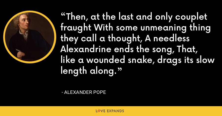 Then, at the last and only couplet fraught With some unmeaning thing they call a thought, A needless Alexandrine ends the song, That, like a wounded snake, drags its slow length along. - Alexander Pope