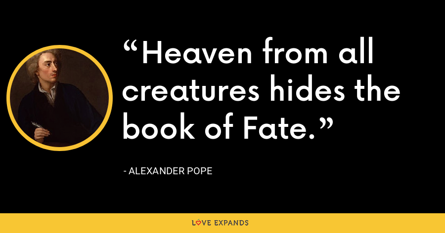 Heaven from all creatures hides the book of Fate. - Alexander Pope