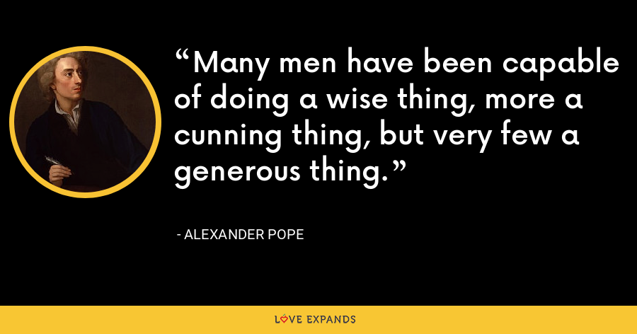Many men have been capable of doing a wise thing, more a cunning thing, but very few a generous thing. - Alexander Pope