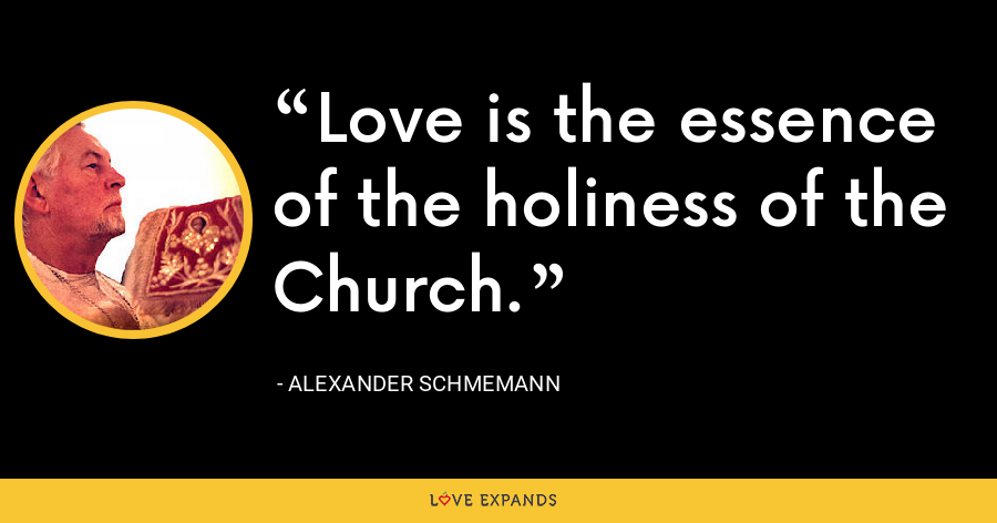 Love is the essence of the holiness of the Church. - Alexander Schmemann