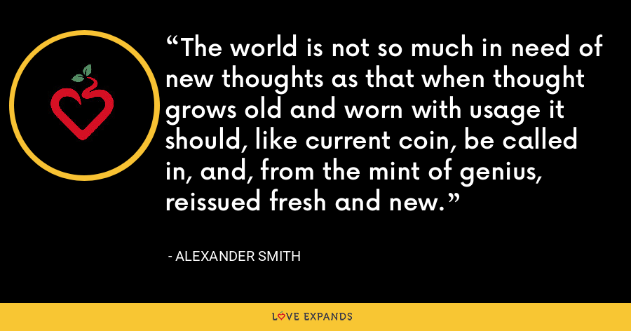 The world is not so much in need of new thoughts as that when thought grows old and worn with usage it should, like current coin, be called in, and, from the mint of genius, reissued fresh and new. - Alexander Smith