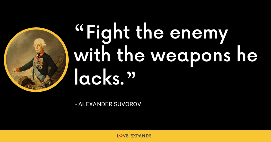Fight the enemy with the weapons he lacks. - Alexander Suvorov