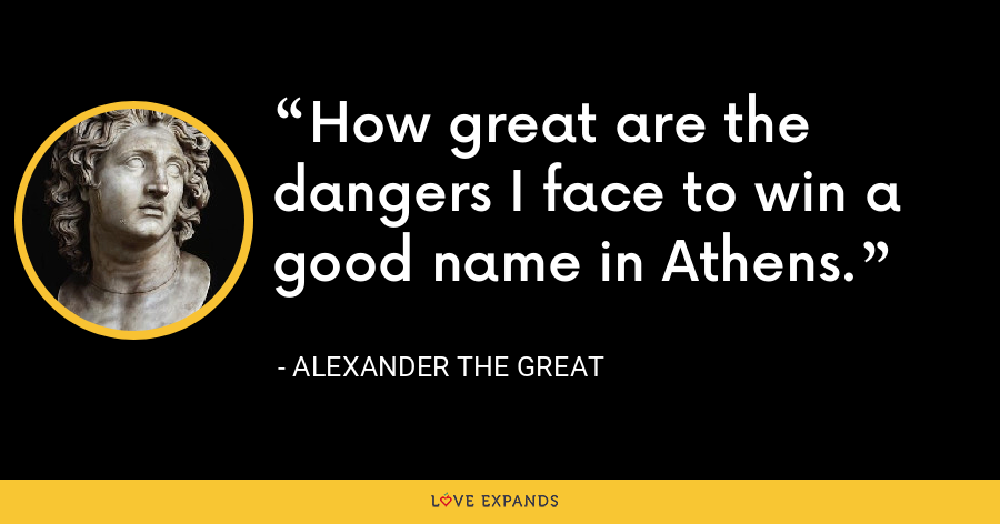 How great are the dangers I face to win a good name in Athens. - Alexander the Great