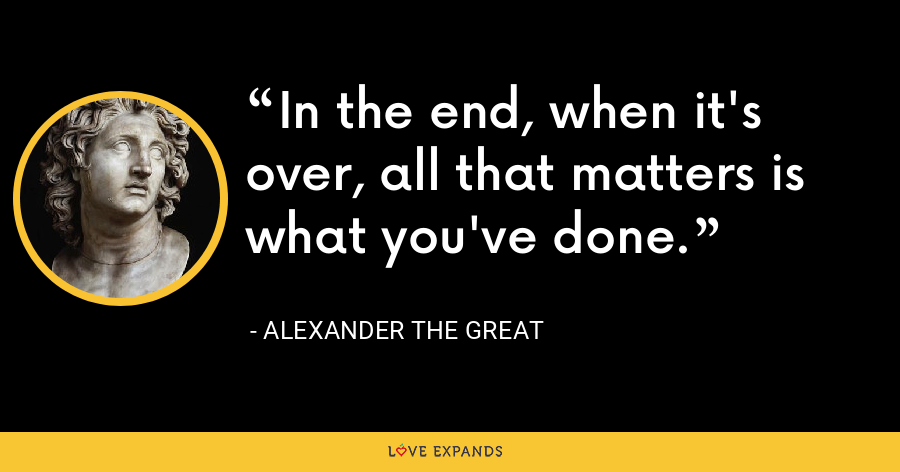 In the end, when it's over, all that matters is what you've done. - Alexander the Great