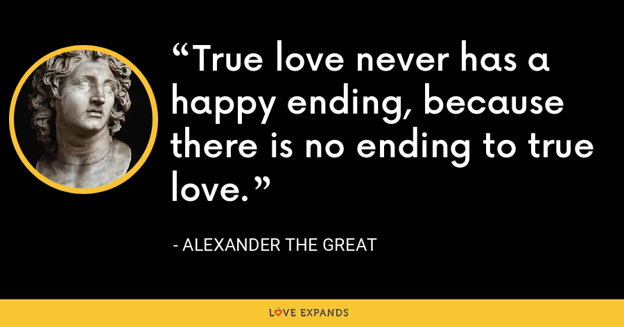 True love never has a happy ending, because there is no ending to true love. - Alexander the Great