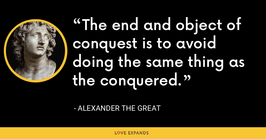 The end and object of conquest is to avoid doing the same thing as the conquered. - Alexander the Great