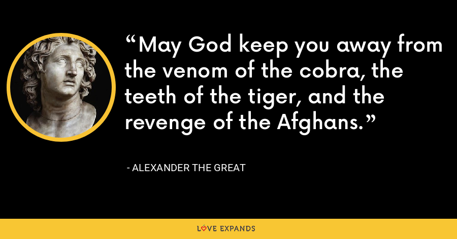 May God keep you away from the venom of the cobra, the teeth of the tiger, and the revenge of the Afghans. - Alexander the Great