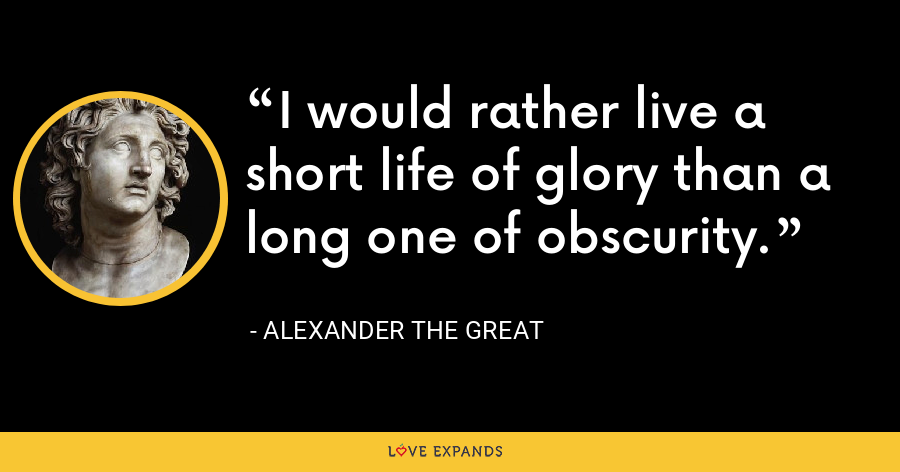 I would rather live a short life of glory than a long one of obscurity. - Alexander the Great