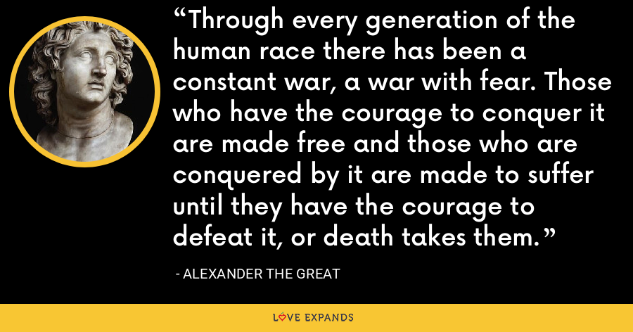 Through every generation of the human race there has been a constant war, a war with fear. Those who have the courage to conquer it are made free and those who are conquered by it are made to suffer until they have the courage to defeat it, or death takes them. - Alexander the Great