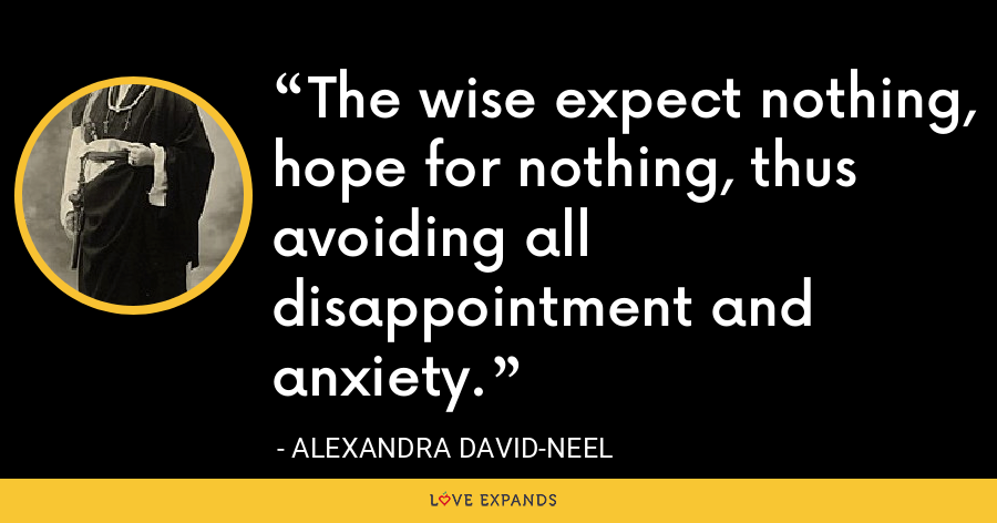 The wise expect nothing, hope for nothing, thus avoiding all disappointment and anxiety. - Alexandra David-Neel