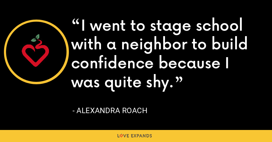 I went to stage school with a neighbor to build confidence because I was quite shy. - Alexandra Roach