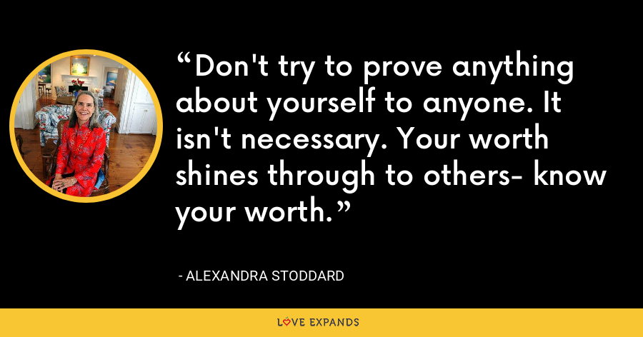 Don't try to prove anything about yourself to anyone. It isn't necessary. Your worth shines through to others- know your worth. - Alexandra Stoddard