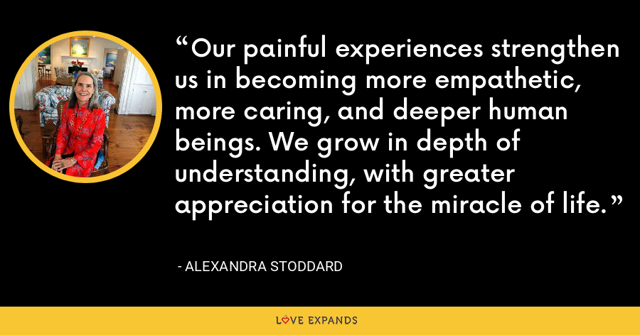Our painful experiences strengthen us in becoming more empathetic, more caring, and deeper human beings. We grow in depth of understanding, with greater appreciation for the miracle of life. - Alexandra Stoddard