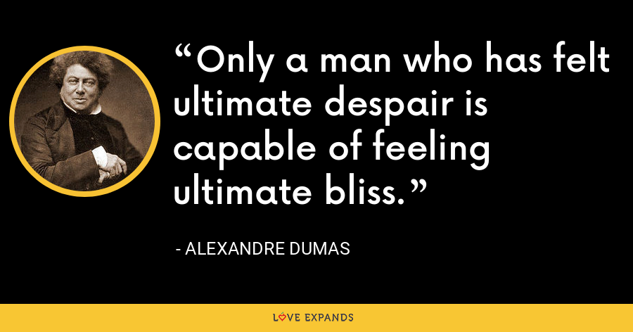 Only a man who has felt ultimate despair is capable of feeling ultimate bliss. - Alexandre Dumas
