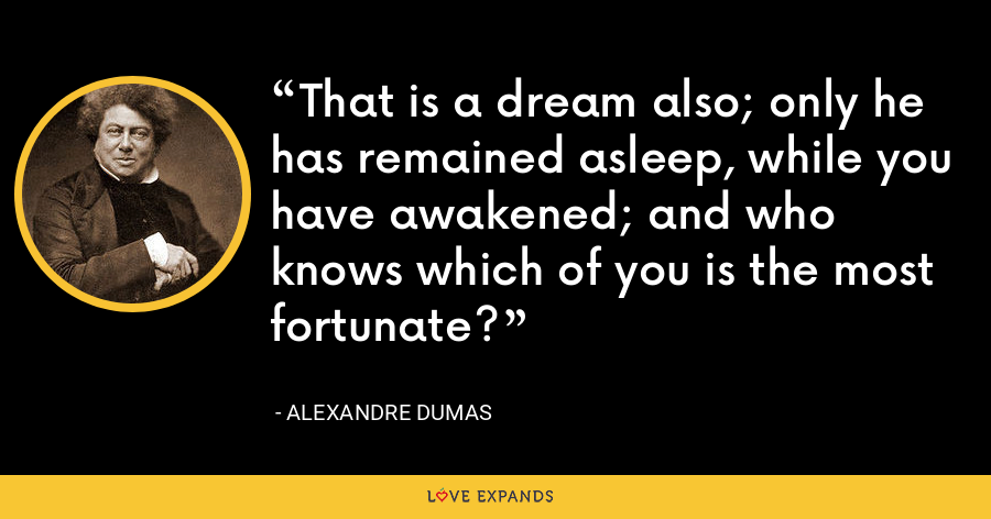 That is a dream also; only he has remained asleep, while you have awakened; and who knows which of you is the most fortunate? - Alexandre Dumas
