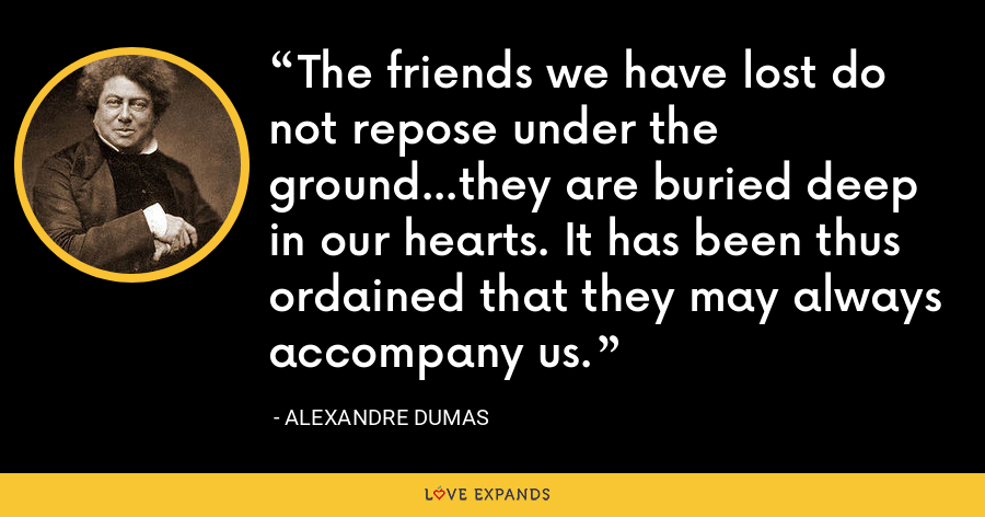 The friends we have lost do not repose under the ground...they are buried deep in our hearts. It has been thus ordained that they may always accompany us. - Alexandre Dumas