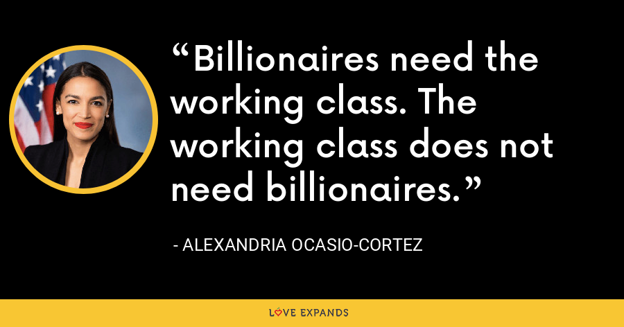 Billionaires need the working class. The working class does not need billionaires. - Alexandria Ocasio-Cortez
