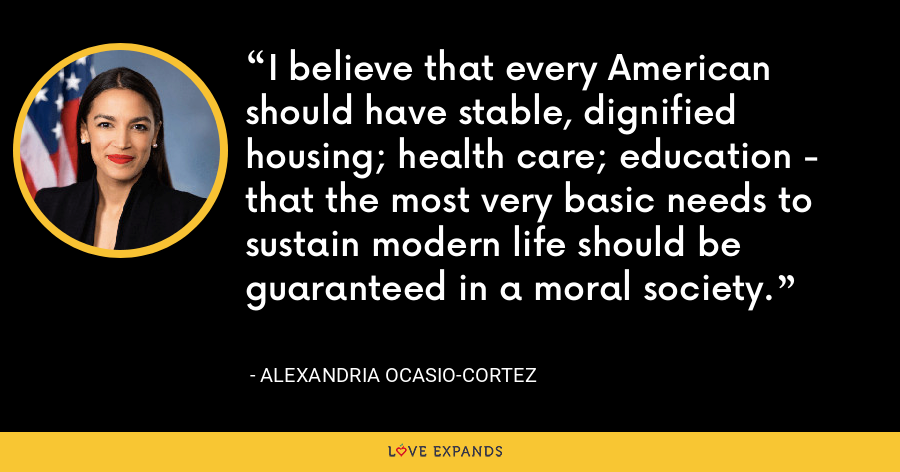 I believe that every American should have stable, dignified housing; health care; education - that the most very basic needs to sustain modern life should be guaranteed in a moral society. - Alexandria Ocasio-Cortez