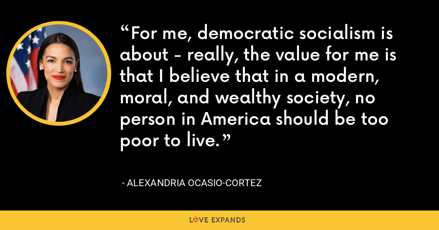 For me, democratic socialism is about - really, the value for me is that I believe that in a modern, moral, and wealthy society, no person in America should be too poor to live. - Alexandria Ocasio-Cortez