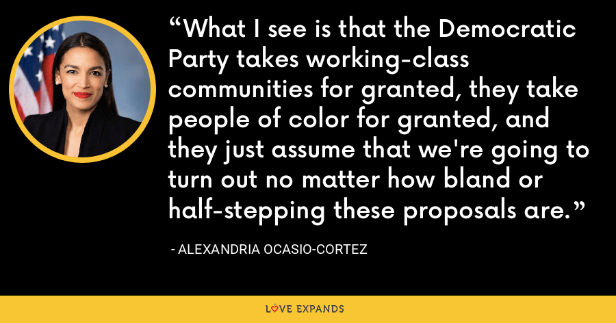 What I see is that the Democratic Party takes working-class communities for granted, they take people of color for granted, and they just assume that we're going to turn out no matter how bland or half-stepping these proposals are. - Alexandria Ocasio-Cortez