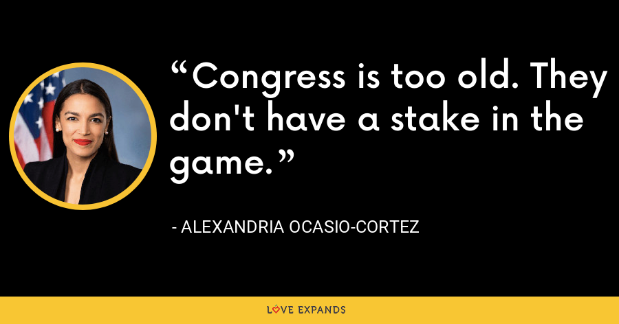 Congress is too old. They don't have a stake in the game. - Alexandria Ocasio-Cortez