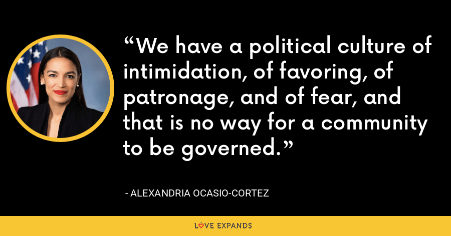 We have a political culture of intimidation, of favoring, of patronage, and of fear, and that is no way for a community to be governed. - Alexandria Ocasio-Cortez
