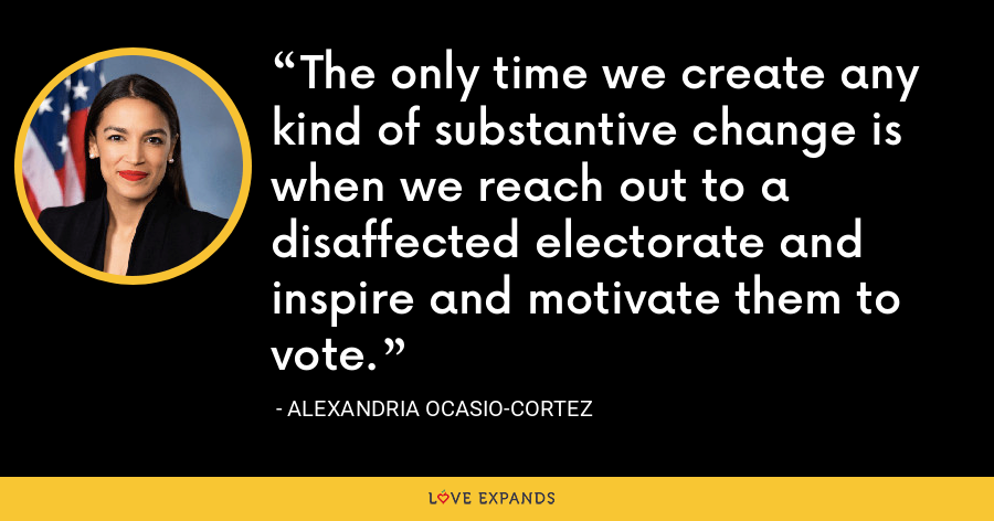 The only time we create any kind of substantive change is when we reach out to a disaffected electorate and inspire and motivate them to vote. - Alexandria Ocasio-Cortez