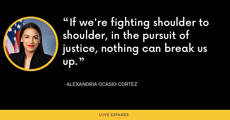 If we're fighting shoulder to shoulder, in the pursuit of justice, nothing can break us up. - Alexandria Ocasio-Cortez