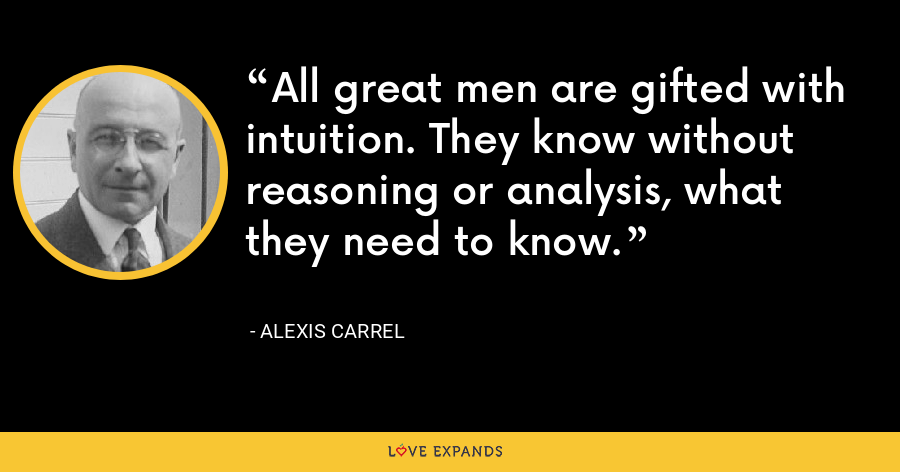 All great men are gifted with intuition. They know without reasoning or analysis, what they need to know. - Alexis Carrel