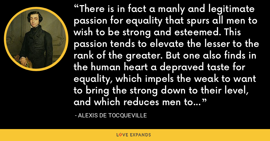 There is in fact a manly and legitimate passion for equality that spurs all men to wish to be strong and esteemed. This passion tends to elevate the lesser to the rank of the greater. But one also finds in the human heart a depraved taste for equality, which impels the weak to want to bring the strong down to their level, and which reduces men to preferring equality in servitude to inequality in freedom. - Alexis de Tocqueville