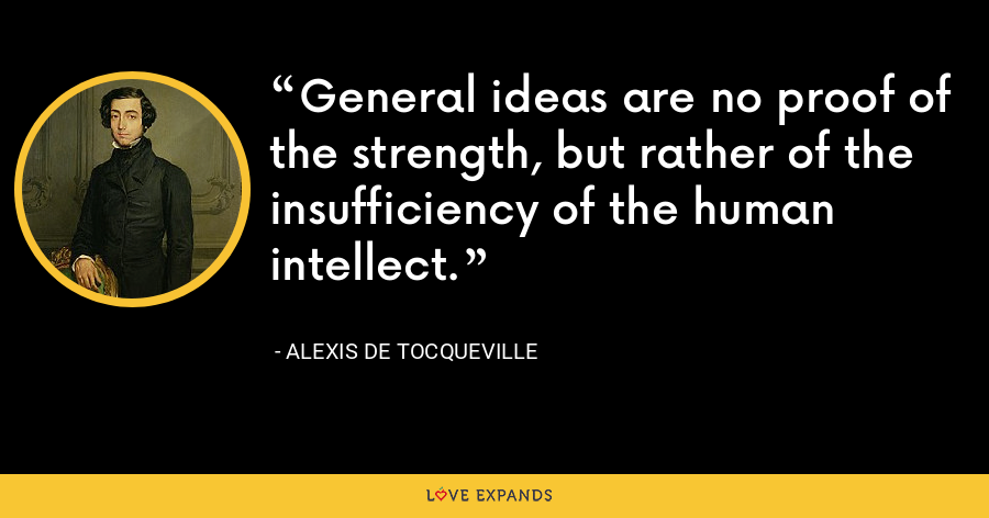 General ideas are no proof of the strength, but rather of the insufficiency of the human intellect. - Alexis de Tocqueville