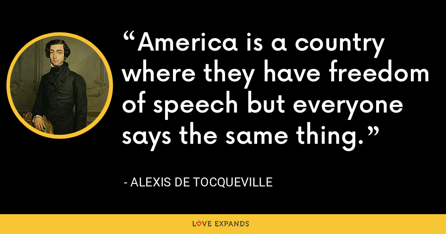 America is a country where they have freedom of speech but everyone says the same thing. - Alexis de Tocqueville