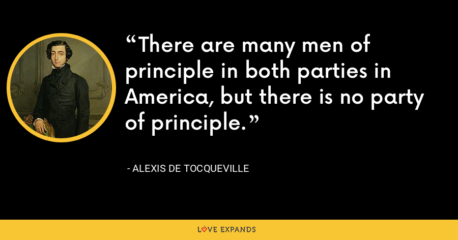 There are many men of principle in both parties in America, but there is no party of principle. - Alexis de Tocqueville