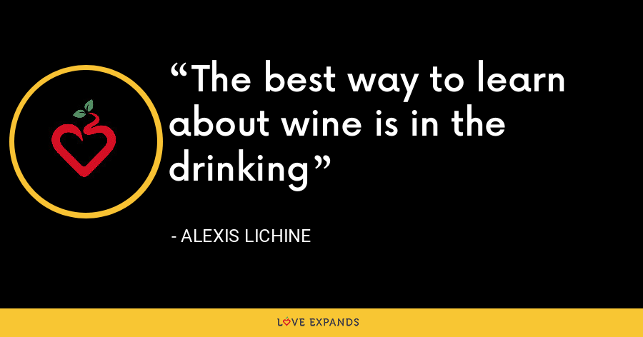 The best way to learn about wine is in the drinking - Alexis Lichine