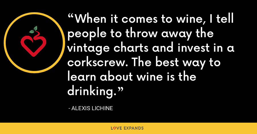 When it comes to wine, I tell people to throw away the vintage charts and invest in a corkscrew. The best way to learn about wine is the drinking. - Alexis Lichine