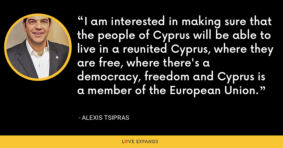 I am interested in making sure that the people of Cyprus will be able to live in a reunited Cyprus, where they are free, where there's a democracy, freedom and Cyprus is a member of the European Union. - Alexis Tsipras
