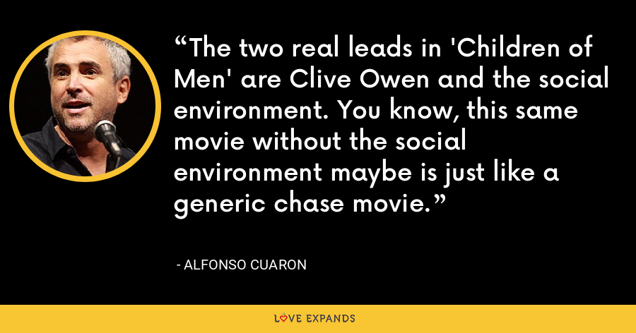 The two real leads in 'Children of Men' are Clive Owen and the social environment. You know, this same movie without the social environment maybe is just like a generic chase movie. - Alfonso Cuaron