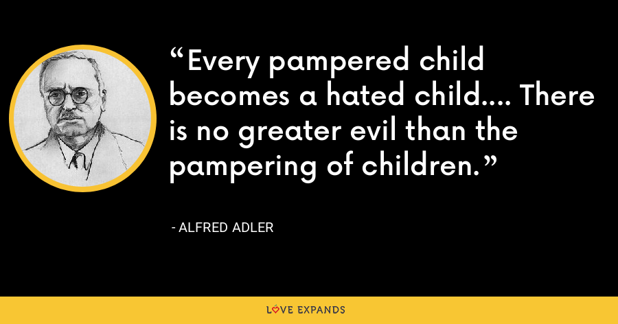 Every pampered child becomes a hated child.... There is no greater evil than the pampering of children. - Alfred Adler