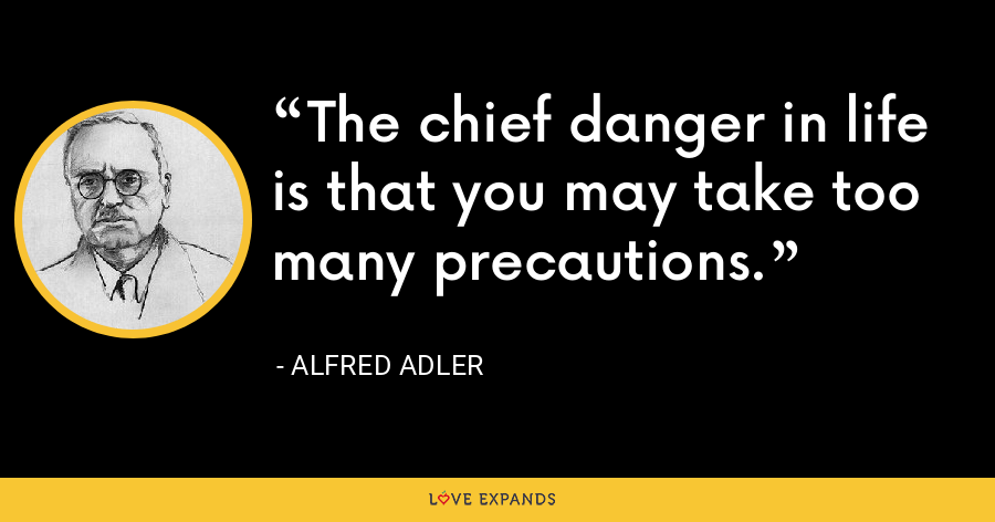 The chief danger in life is that you may take too many precautions. - Alfred Adler