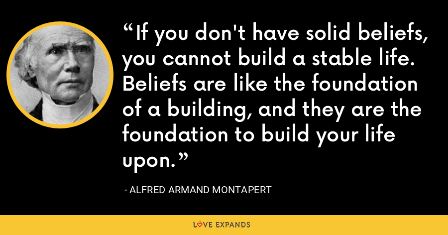 If you don't have solid beliefs, you cannot build a stable life. Beliefs are like the foundation of a building, and they are the foundation to build your life upon. - Alfred Armand Montapert
