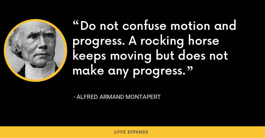 Do not confuse motion and progress. A rocking horse keeps moving but does not make any progress. - Alfred Armand Montapert