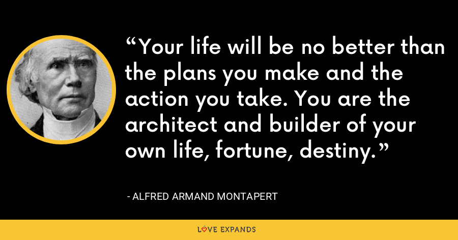 Your life will be no better than the plans you make and the action you take. You are the architect and builder of your own life, fortune, destiny. - Alfred Armand Montapert